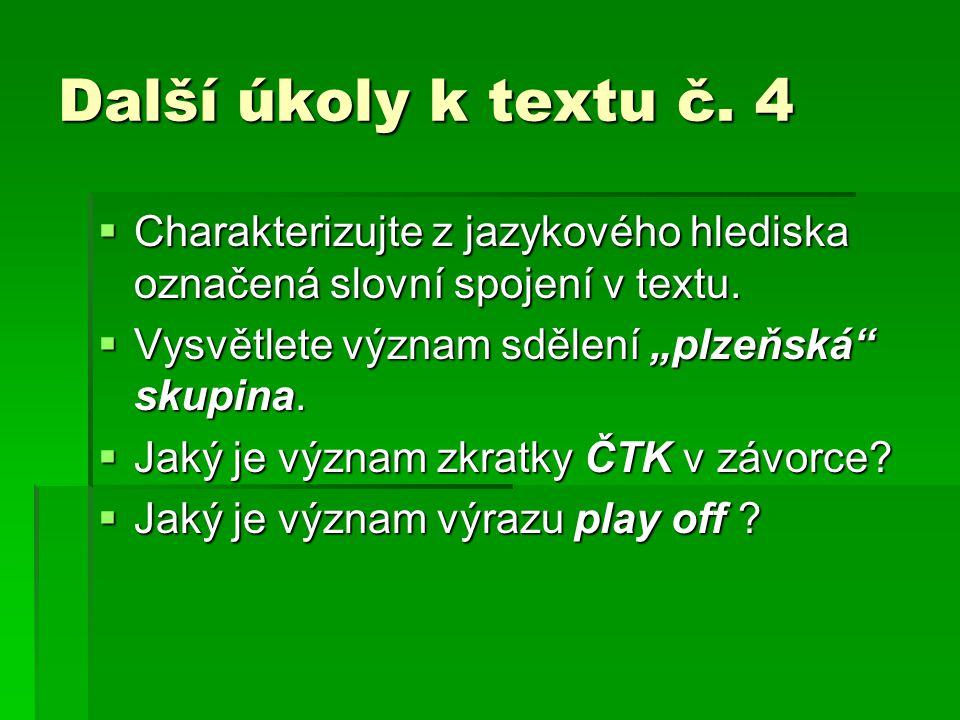 """Další úkoly k textu č. 4  Charakterizujte z jazykového hlediska označená slovní spojení v textu.  Vysvětlete význam sdělení """"plzeňská"""" skupina.  Ja"""
