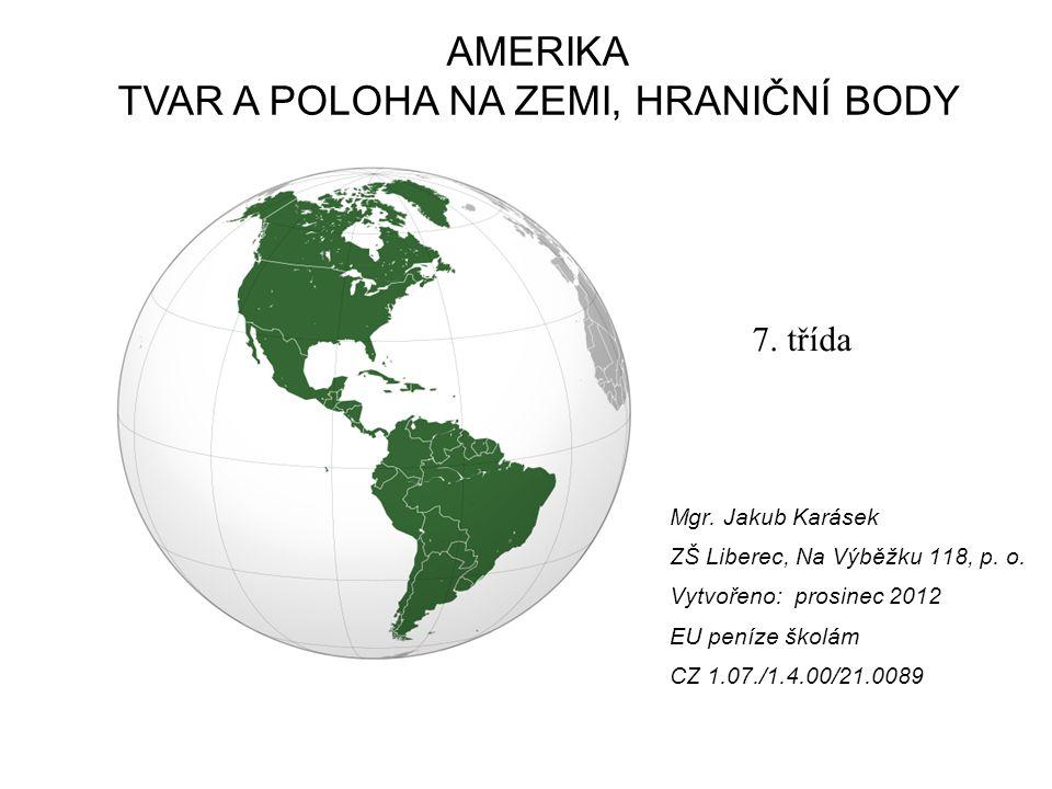 Vzdělávací oblast: Člověk a příroda Vzdělávací obor: Zeměpis Tematický okruh: Regionální Geografie Téma: Amerika Anotace: Úvodní hodina, tvar a poloha kontinentu na Zemi, členitost pobřeží, práce se slepou mapou