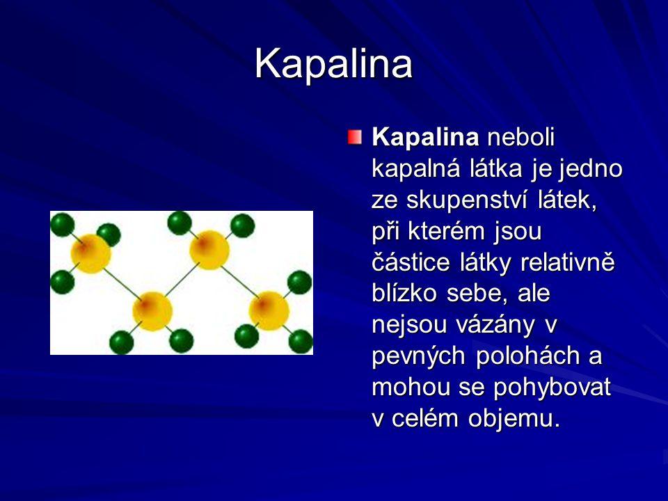Kapalina Kapalina neboli kapalná látka je jedno ze skupenství látek, při kterém jsou částice látky relativně blízko sebe, ale nejsou vázány v pevných polohách a mohou se pohybovat v celém objemu.