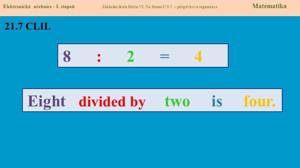 21.7 CLIL Elektronická učebnice - I. stupeň Základní škola Děčín VI, Na Stráni 879/2 – příspěvková organizace Matematika 8 : 2 = 4 Eight divided by tw