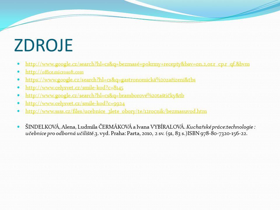 ZDROJE http://www.google.cz/search?hl=cs&q=bezmasé+pokrmy+recepty&bav=on.2,or.r_cp.r_qf.&bvm http:// office.microsoft.com http:// office.microsoft.com https://www.google.cz/search?hl=cs&q=gastronomická%20zařízení&tbs http://www.celysvet.cz/smile-kod?c=8145 http://www.google.cz/search?hl=cs&q=bramborové%20taštičky&tb http://www.celysvet.cz/smile-kod?c=9924 http://www.ssss.cz/files/ucebnice_3lete_obory/te/12rocnik/bezmasuvod.htm ŠINDELKOVÁ, Alena, Ludmila ČERMÁKOVÁ a Ivana VYBÍRALOVÁ.