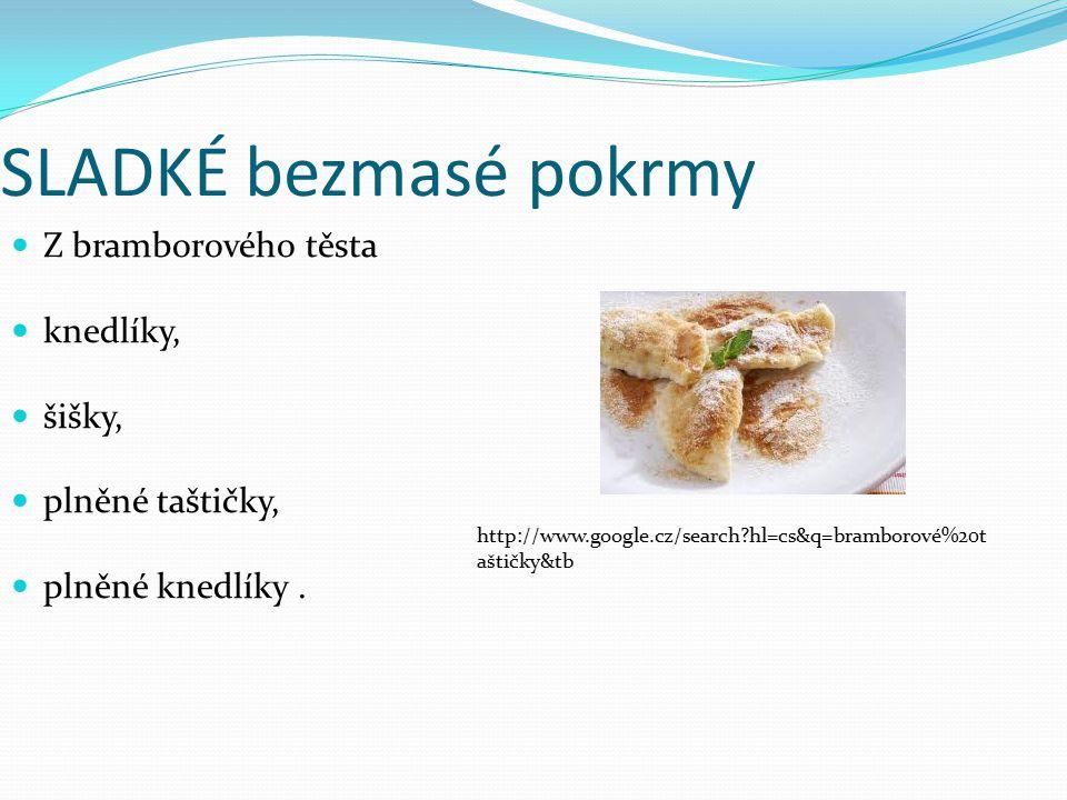 SLADKÉ bezmasé pokrmy Z bramborového těsta knedlíky, šišky, plněné taštičky, plněné knedlíky. http://www.google.cz/search?hl=cs&q=bramborové%20t aštič