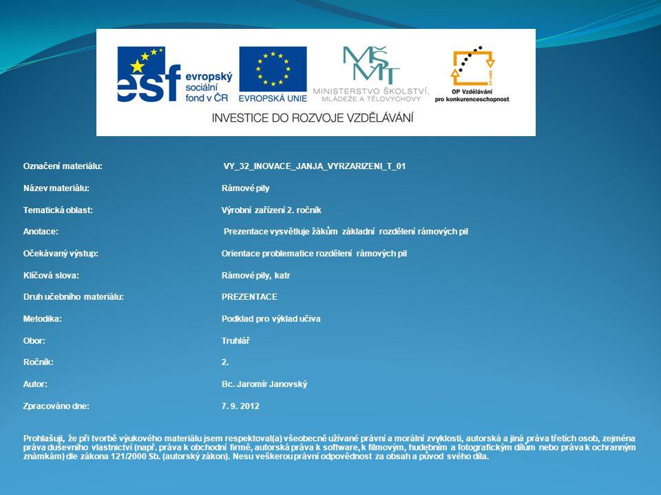 Označení materiálu: VY_32_INOVACE_JANJA_VYRZARIZENI_T_01 Název materiálu:Rámové pily Tematická oblast:Výrobní zařízení 2. ročník Anotace: Prezentace v