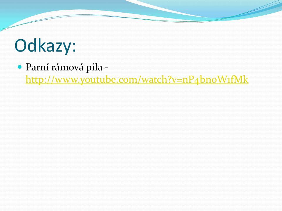 Odkazy: Parní rámová pila - http://www.youtube.com/watch?v=nP4bn0W1fMk http://www.youtube.com/watch?v=nP4bn0W1fMk