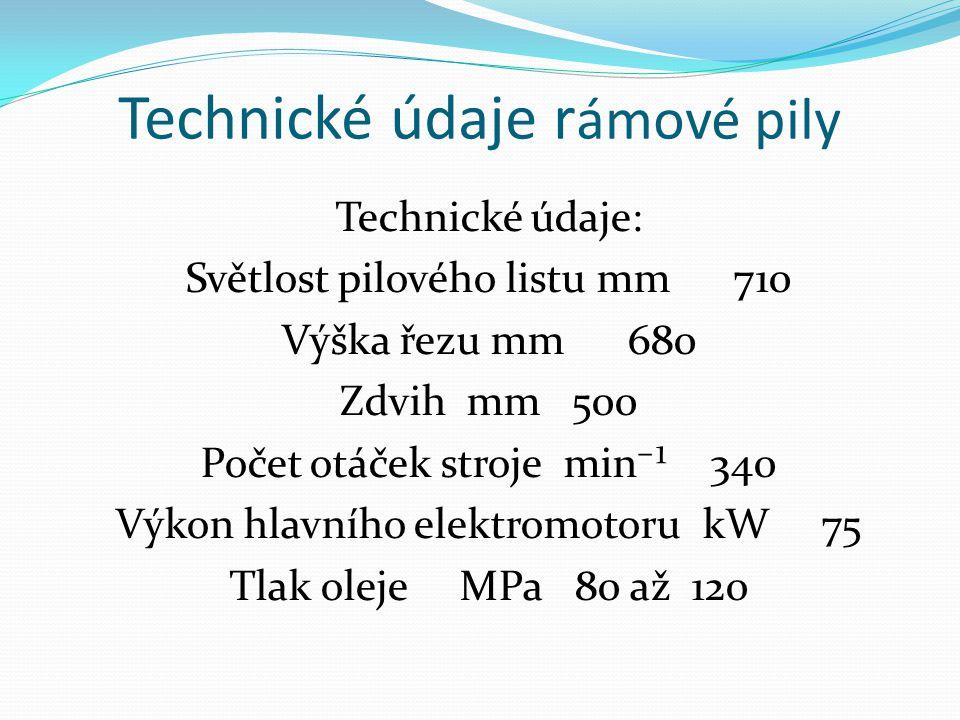 Technické údaje r ámové pily Technické údaje: Světlost pilového listu mm 710 Výška řezu mm 680 Zdvih mm 500 Počet otáček stroje min⁻¹ 340 Výkon hlavní