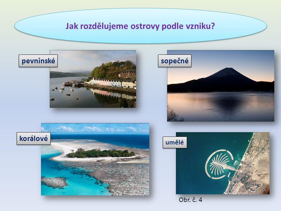 Jak rozdělujeme ostrovy podle vzniku? umělé pevninské sopečné korálové Obr. č. 4