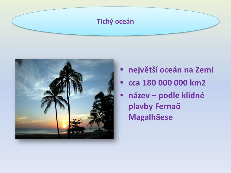  největší oceán na Zemi  cca 180 000 000 km2  název – podle klidné plavby Fernaõ Magalhãese Tichý oceán