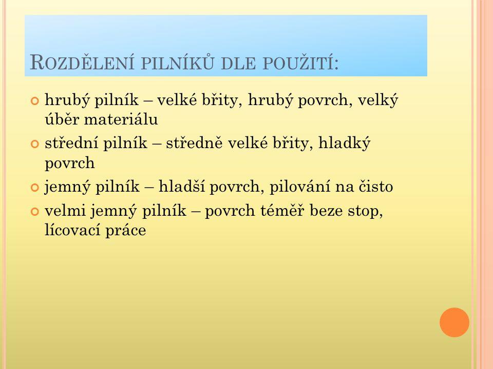 Z ÁKLADNÍ ROZDĚLENÍ PILNÍKU DLE PRŮŘEZU : a) plochý velkýe) uběrací obdélníkový zuženýi) úsečový b) plochý malýf) trojúhelníkový na pilyj) nožový c) trojhrannýg) čtvercovýk)kruhový d) mečovýh) jazýčkovýl) trojúhelníkový ŠVAGR,J-VOJTÍK,J.