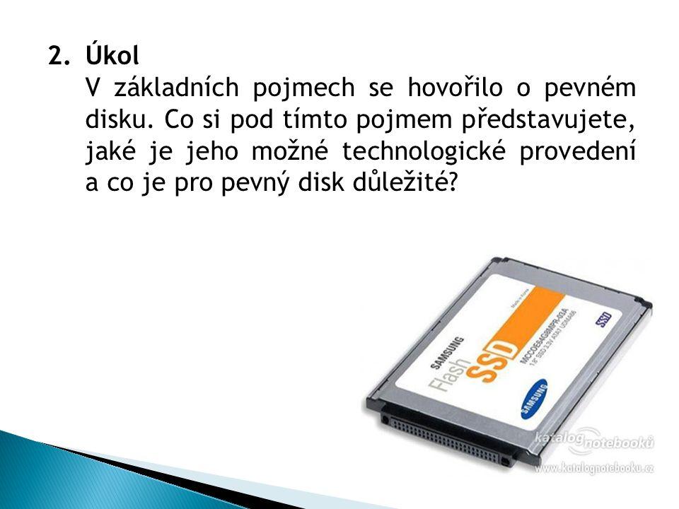 2.Úkol V základních pojmech se hovořilo o pevném disku. Co si pod tímto pojmem představujete, jaké je jeho možné technologické provedení a co je pro p