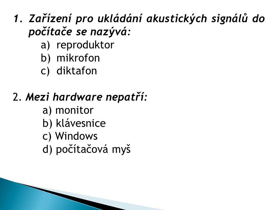 1.Zařízení pro ukládání akustických signálů do počítače se nazývá: a)reproduktor b)mikrofon c)diktafon 2. Mezi hardware nepatří: a) monitor b) klávesn