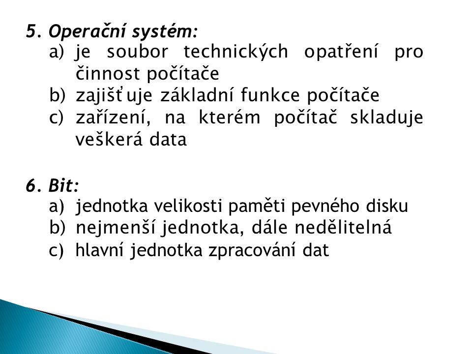 5. Operační systém: a)je soubor technických opatření pro činnost počítače b)zajišťuje základní funkce počítače c)zařízení, na kterém počítač skladuje