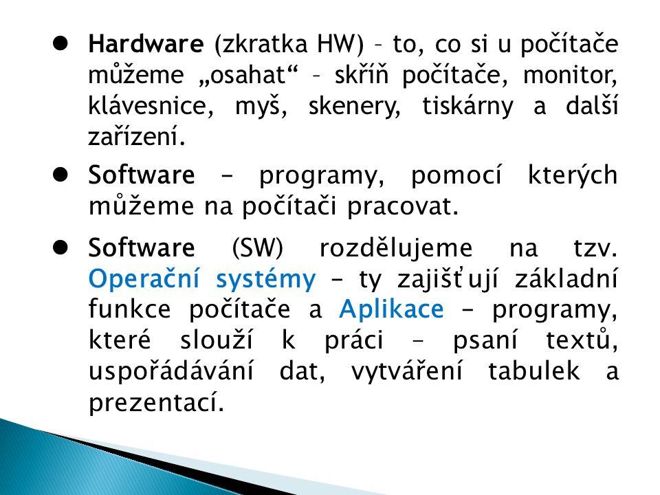 """Hardware (zkratka HW) – to, co si u počítače můžeme """"osahat – skříň počítače, monitor, klávesnice, myš, skenery, tiskárny a další zařízení."""