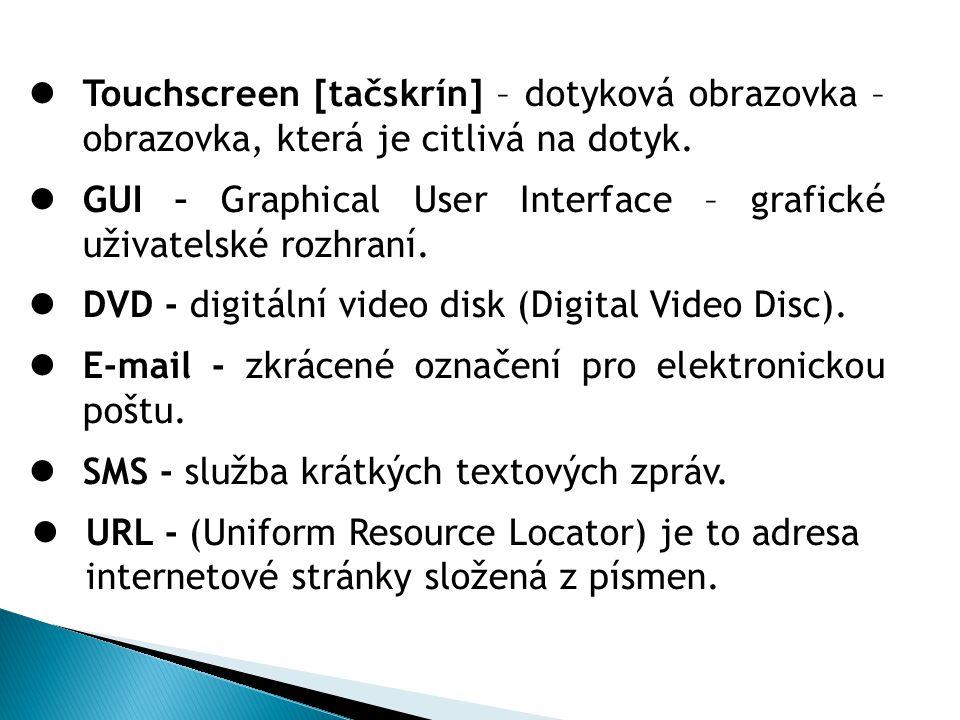 Touchscreen [tačskrín] – dotyková obrazovka – obrazovka, která je citlivá na dotyk. GUI – Graphical User Interface – grafické uživatelské rozhraní. DV