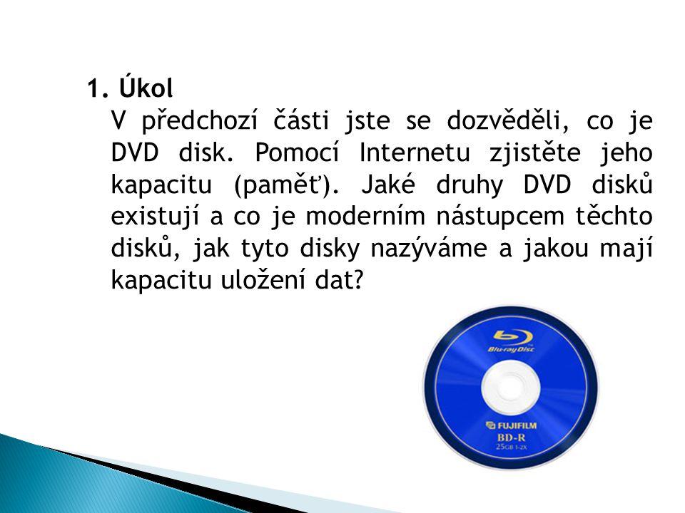1. Úkol V předchozí části jste se dozvěděli, co je DVD disk. Pomocí Internetu zjistěte jeho kapacitu (paměť). Jaké druhy DVD disků existují a co je mo
