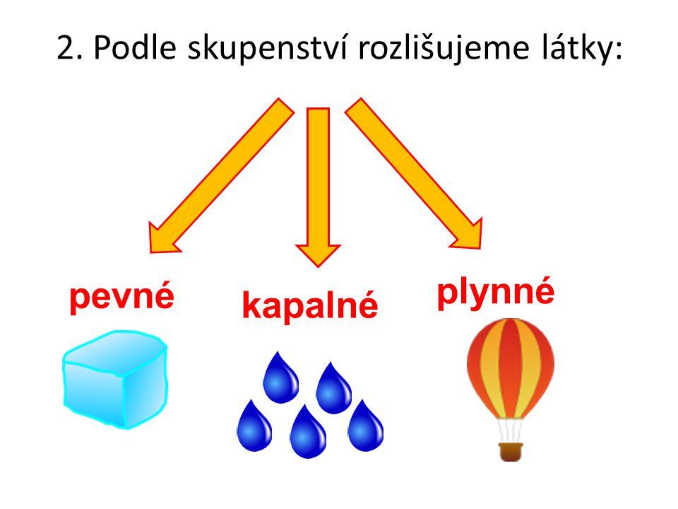 2. Podle skupenství rozlišujeme látky: pevné kapalné plynné