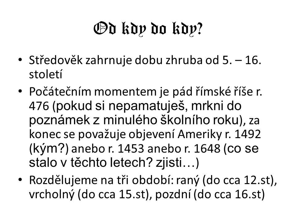 Od kdy do kdy? Středověk zahrnuje dobu zhruba od 5. – 16. století Počátečním momentem je pád římské říše r. 476 ( pokud si nepamatuješ, mrkni do pozná