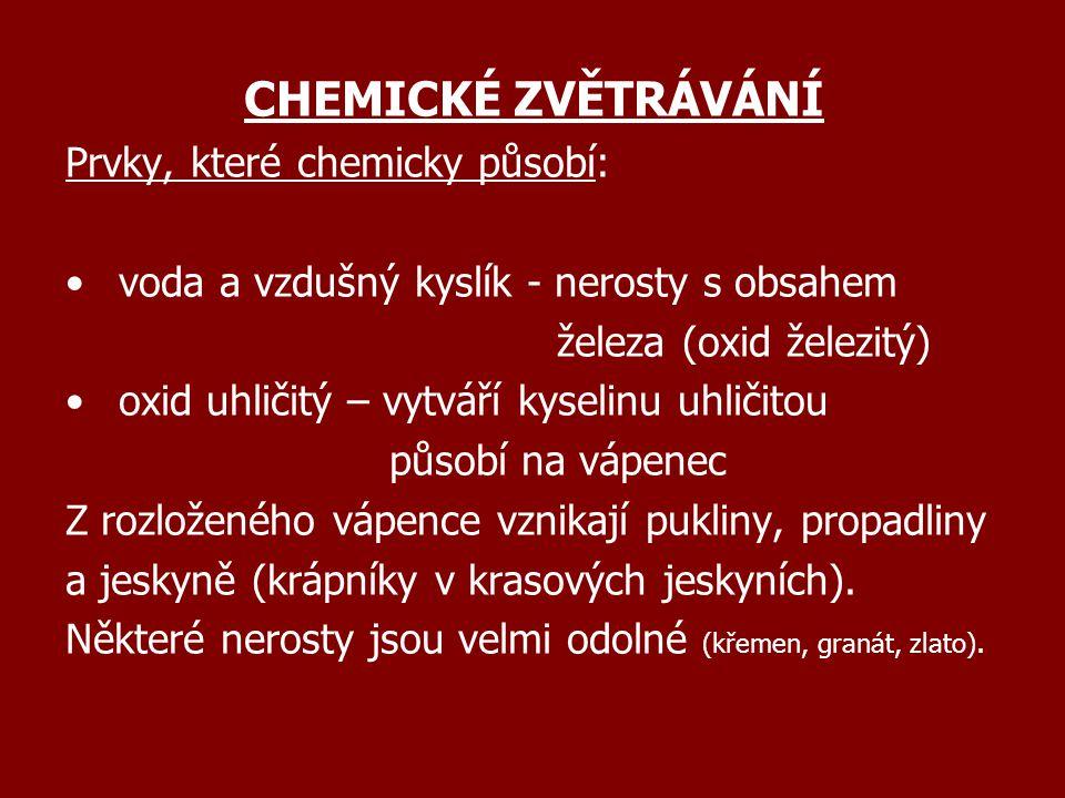 CHEMICKÉ ZVĚTRÁVÁNÍ Prvky, které chemicky působí: voda a vzdušný kyslík - nerosty s obsahem železa (oxid železitý) oxid uhličitý – vytváří kyselinu uh