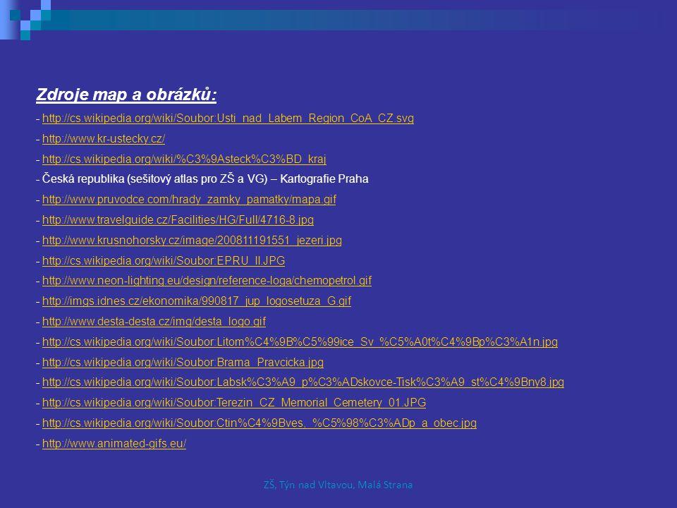Zdroje map a obrázků: - http://cs.wikipedia.org/wiki/Soubor:Usti_nad_Labem_Region_CoA_CZ.svghttp://cs.wikipedia.org/wiki/Soubor:Usti_nad_Labem_Region_CoA_CZ.svg - http://www.kr-ustecky.cz/http://www.kr-ustecky.cz/ - http://cs.wikipedia.org/wiki/%C3%9Asteck%C3%BD_krajhttp://cs.wikipedia.org/wiki/%C3%9Asteck%C3%BD_kraj - Česká republika (sešitový atlas pro ZŠ a VG) – Kartografie Praha - http://www.pruvodce.com/hrady_zamky_pamatky/mapa.gifhttp://www.pruvodce.com/hrady_zamky_pamatky/mapa.gif - http://www.travelguide.cz/Facilities/HG/Full/4716-8.jpghttp://www.travelguide.cz/Facilities/HG/Full/4716-8.jpg - http://www.krusnohorsky.cz/image/200811191551_jezeri.jpghttp://www.krusnohorsky.cz/image/200811191551_jezeri.jpg - http://cs.wikipedia.org/wiki/Soubor:EPRU_II.JPGhttp://cs.wikipedia.org/wiki/Soubor:EPRU_II.JPG - http://www.neon-lighting.eu/design/reference-loga/chemopetrol.gifhttp://www.neon-lighting.eu/design/reference-loga/chemopetrol.gif - http://imgs.idnes.cz/ekonomika/990817_jup_logosetuza_G.gifhttp://imgs.idnes.cz/ekonomika/990817_jup_logosetuza_G.gif - http://www.desta-desta.cz/img/desta_logo.gifhttp://www.desta-desta.cz/img/desta_logo.gif - http://cs.wikipedia.org/wiki/Soubor:Litom%C4%9B%C5%99ice_Sv_%C5%A0t%C4%9Bp%C3%A1n.jpghttp://cs.wikipedia.org/wiki/Soubor:Litom%C4%9B%C5%99ice_Sv_%C5%A0t%C4%9Bp%C3%A1n.jpg - http://cs.wikipedia.org/wiki/Soubor:Brama_Pravcicka.jpghttp://cs.wikipedia.org/wiki/Soubor:Brama_Pravcicka.jpg - http://cs.wikipedia.org/wiki/Soubor:Labsk%C3%A9_p%C3%ADskovce-Tisk%C3%A9_st%C4%9Bny8.jpghttp://cs.wikipedia.org/wiki/Soubor:Labsk%C3%A9_p%C3%ADskovce-Tisk%C3%A9_st%C4%9Bny8.jpg - http://cs.wikipedia.org/wiki/Soubor:Terezin_CZ_Memorial_Cemetery_01.JPGhttp://cs.wikipedia.org/wiki/Soubor:Terezin_CZ_Memorial_Cemetery_01.JPG - http://cs.wikipedia.org/wiki/Soubor:Ctin%C4%9Bves,_%C5%98%C3%ADp_a_obec.jpghttp://cs.wikipedia.org/wiki/Soubor:Ctin%C4%9Bves,_%C5%98%C3%ADp_a_obec.jpg - http://www.animated-gifs.eu/http://www.animated-gifs.eu/ ZŠ, Týn nad Vltav