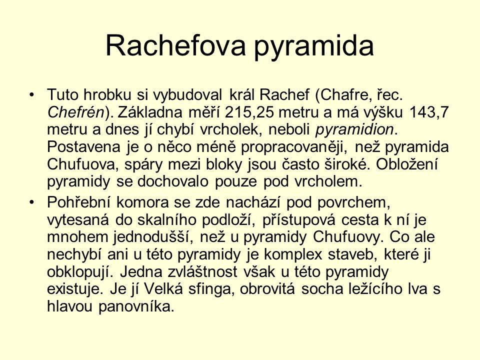 Rachefova pyramida Tuto hrobku si vybudoval král Rachef (Chafre, řec. Chefrén). Základna měří 215,25 metru a má výšku 143,7 metru a dnes jí chybí vrch