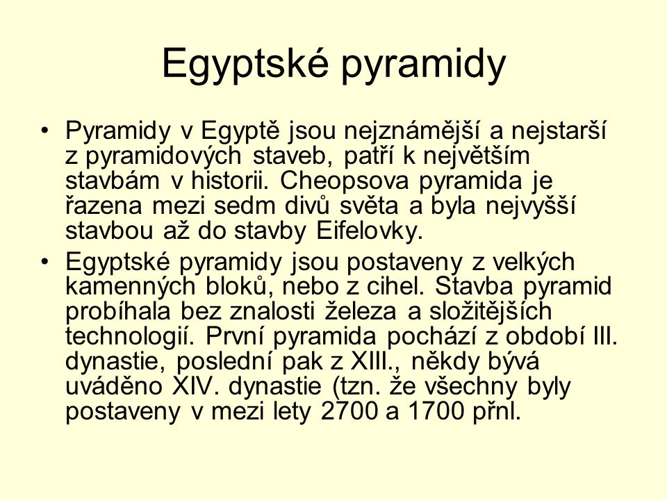 Egyptské pyramidy Pyramidy v Egyptě jsou nejznámější a nejstarší z pyramidových staveb, patří k největším stavbám v historii. Cheopsova pyramida je řa