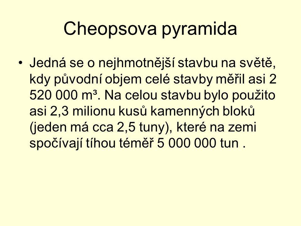 Cheopsova pyramida Jedná se o nejhmotnější stavbu na světě, kdy původní objem celé stavby měřil asi 2 520 000 m³. Na celou stavbu bylo použito asi 2,3