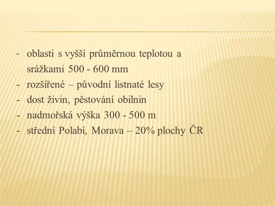 - oblasti s vyšší průměrnou teplotou a srážkami 500 - 600 mm - rozšířené – původní listnaté lesy - dost živin, pěstování obilnin - nadmořská výška 300 - 500 m - střední Polabí, Morava – 20% plochy ČR
