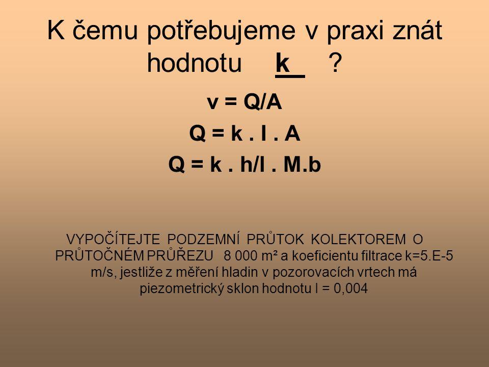 K čemu potřebujeme v praxi znát hodnotu k ? v = Q/A Q = k. I. A Q = k. h/l. M.b VYPOČÍTEJTE PODZEMNÍ PRŮTOK KOLEKTOREM O PRŮTOČNÉM PRŮŘEZU 8 000 m² a