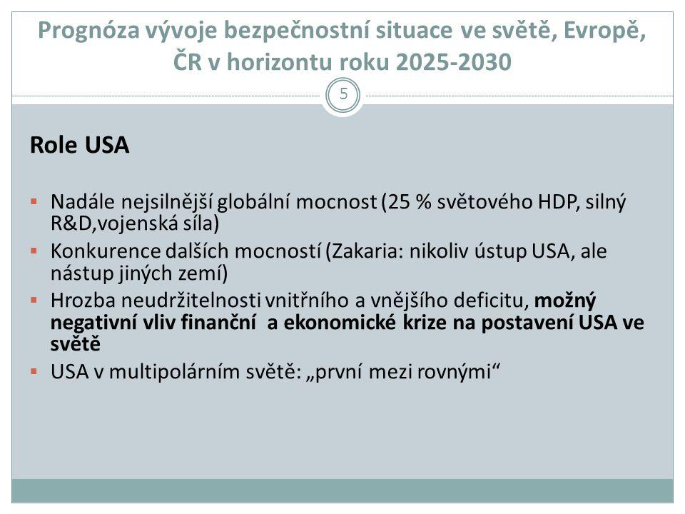 """Prognóza vývoje bezpečnostní situace ve světě, Evropě, ČR v horizontu roku 2025-2030 Role USA  Nadále nejsilnější globální mocnost (25 % světového HDP, silný R&D,vojenská síla)  Konkurence dalších mocností (Zakaria: nikoliv ústup USA, ale nástup jiných zemí)  Hrozba neudržitelnosti vnitřního a vnějšího deficitu, možný negativní vliv finanční a ekonomické krize na postavení USA ve světě  USA v multipolárním světě: """"první mezi rovnými 5"""