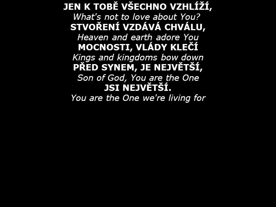 JSI PRAMEN MOJÍ LÁSKY, You are the love that frees us SVĚTLO, CO VE MNĚ ZÁŘÍ, You are the light that leads us OHEŇ, CO HŘÍCHY SPÁLÍ, Like a fire burning JEŽÍŠI, JSI NEJVĚTŠÍ, Son of God, You are the one JSI NEJVĚTŠÍ, BŮH A PÁN.