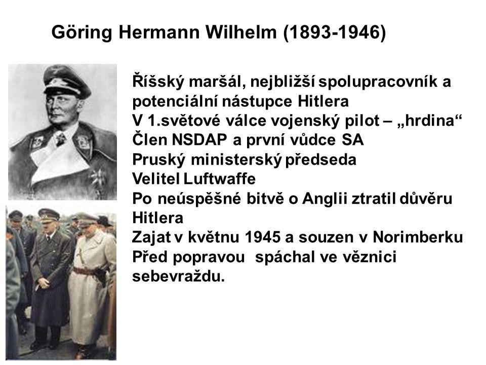 """Göring Hermann Wilhelm (1893-1946) Říšský maršál, nejbližší spolupracovník a potenciální nástupce Hitlera V 1.světové válce vojenský pilot – """"hrdina Člen NSDAP a první vůdce SA Pruský ministerský předseda Velitel Luftwaffe Po neúspěšné bitvě o Anglii ztratil důvěru Hitlera Zajat v květnu 1945 a souzen v Norimberku Před popravou spáchal ve věznici sebevraždu."""