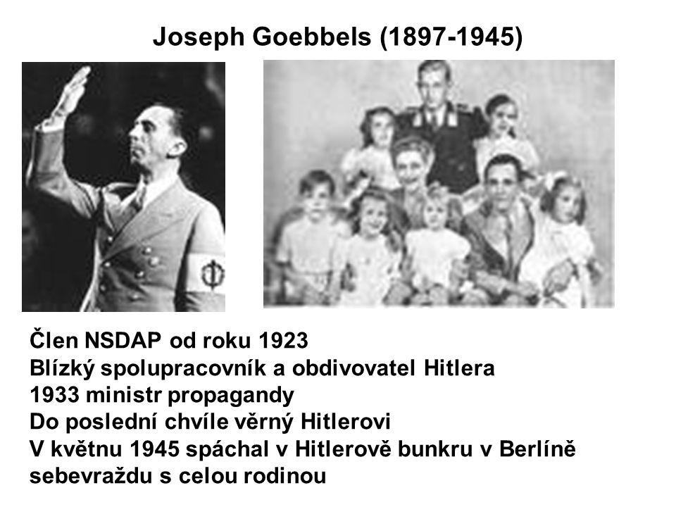 Joseph Goebbels (1897-1945) Člen NSDAP od roku 1923 Blízký spolupracovník a obdivovatel Hitlera 1933 ministr propagandy Do poslední chvíle věrný Hitlerovi V květnu 1945 spáchal v Hitlerově bunkru v Berlíně sebevraždu s celou rodinou