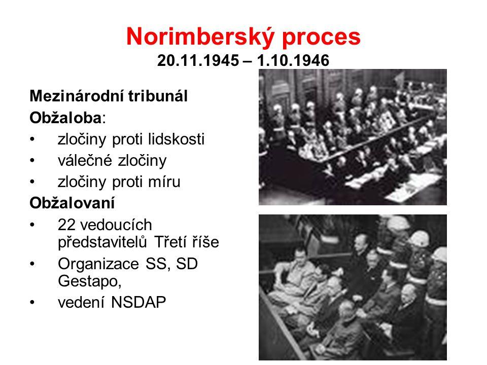 Norimberský proces 20.11.1945 – 1.10.1946 Mezinárodní tribunál Obžaloba: zločiny proti lidskosti válečné zločiny zločiny proti míru Obžalovaní 22 vedoucích představitelů Třetí říše Organizace SS, SD Gestapo, vedení NSDAP