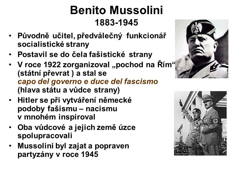 """Benito Mussolini 1883-1945 Původně učitel, předválečný funkcionář socialistické strany Postavil se do čela fašistické strany V roce 1922 zorganizoval """"pochod na Řím (státní převrat ) a stal se capo del governo e duce del fascismo (hlava státu a vůdce strany) Hitler se při vytváření německé podoby fašismu – nacismu v mnohém inspiroval Oba vůdcové a jejich země úzce spolupracovali Mussolini byl zajat a popraven partyzány v roce 1945"""