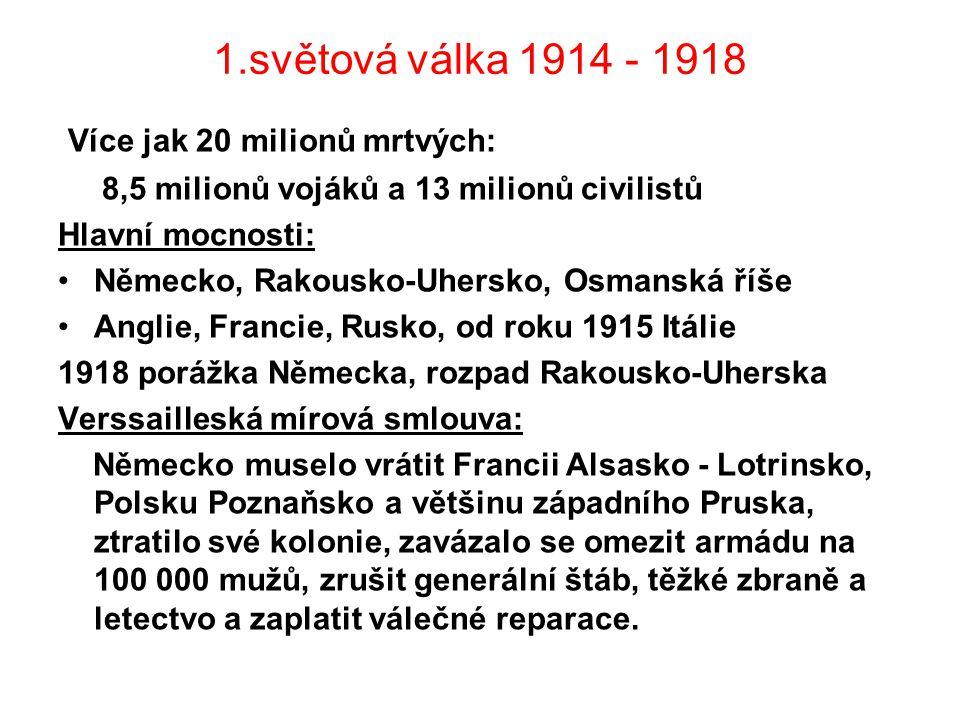 1.světová válka 1914 - 1918 Více jak 20 milionů mrtvých: 8,5 milionů vojáků a 13 milionů civilistů Hlavní mocnosti: Německo, Rakousko-Uhersko, Osmanská říše Anglie, Francie, Rusko, od roku 1915 Itálie 1918 porážka Německa, rozpad Rakousko-Uherska Verssailleská mírová smlouva: Německo muselo vrátit Francii Alsasko - Lotrinsko, Polsku Poznaňsko a většinu západního Pruska, ztratilo své kolonie, zavázalo se omezit armádu na 100 000 mužů, zrušit generální štáb, těžké zbraně a letectvo a zaplatit válečné reparace.