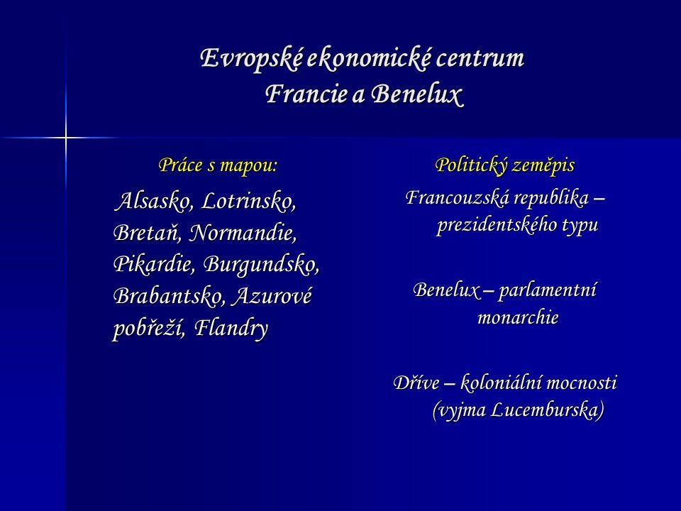 Evropské ekonomické centrum Francie a Benelux Práce s mapou: Alsasko, Lotrinsko, Bretaň, Normandie, Pikardie, Burgundsko, Brabantsko, Azurové pobřeží, Flandry Alsasko, Lotrinsko, Bretaň, Normandie, Pikardie, Burgundsko, Brabantsko, Azurové pobřeží, Flandry Politický zeměpis Francouzská republika – prezidentského typu Benelux – parlamentní monarchie Dříve – koloniální mocnosti (vyjma Lucemburska)