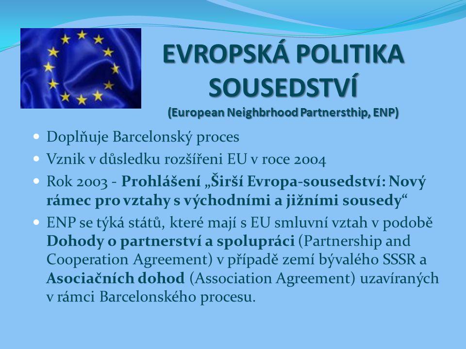 """EVROPSKÁ POLITIKA SOUSEDSTVÍ (European Neighbrhood Partnersthip, ENP) Doplňuje Barcelonský proces Vznik v důsledku rozšířeni EU v roce 2004 Rok 2003 - Prohlášení """"Širší Evropa-sousedství: Nový rámec pro vztahy s východními a jižními sousedy ENP se týká států, které mají s EU smluvní vztah v podobě Dohody o partnerství a spolupráci (Partnership and Cooperation Agreement) v případě zemí bývalého SSSR a Asociačních dohod (Association Agreement) uzavíraných v rámci Barcelonského procesu."""
