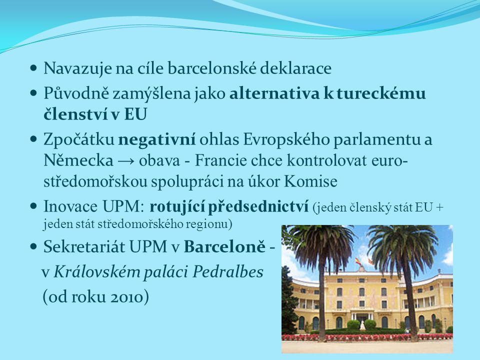 Navazuje na cíle barcelonské deklarace Původně zamýšlena jako alternativa k tureckému členství v EU Zpočátku negativní ohlas Evropského parlamentu a Německa → obava - Francie chce kontrolovat euro- středomořskou spolupráci na úkor Komise Inovace UPM: rotující předsednictví (jeden členský stát EU + jeden stát středomořského regionu) Sekretariát UPM v Barceloně - v Královském paláci Pedralbes (od roku 2010)