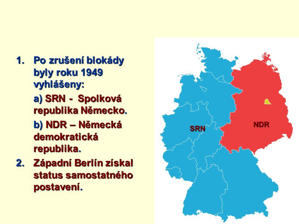 1.Po zrušení blokády byly roku 1949 vyhlášeny: a) SRN - Spolková republika Německo. b) NDR – Německá demokratická republika. 2. Západní Berlín získal