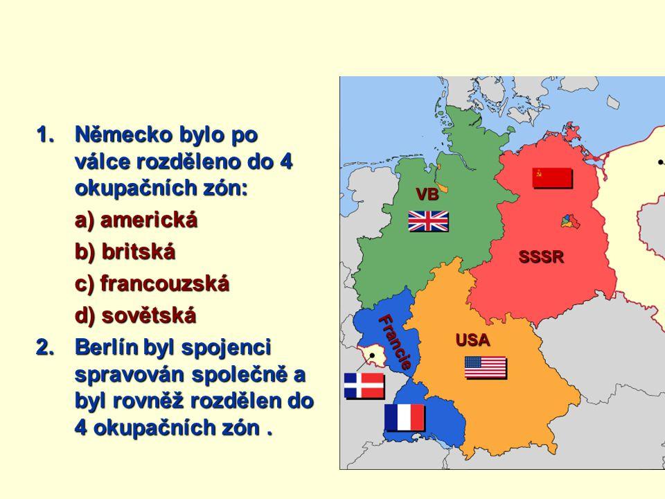 1.Německo bylo po válce rozděleno do 4 okupačních zón: a) americká b) britská c) francouzská d) sovětská 2.Berlín byl spojenci spravován společně a by