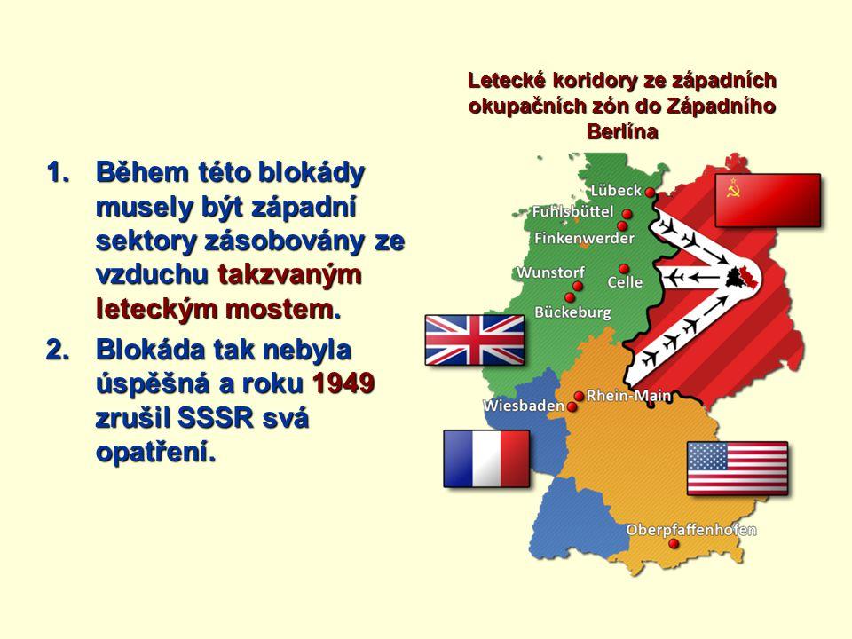 1.Během této blokády musely být západní sektory zásobovány ze vzduchu takzvaným leteckým mostem. 2.Blokáda tak nebyla úspěšná a roku 1949 zrušil SSSR