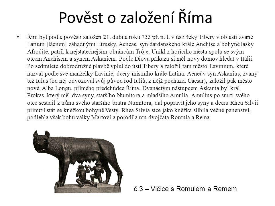 Pověst o založení Říma Řím byl podle pověsti založen 21. dubna roku 753 př. n. l. v ústí řeky Tibery v oblasti zvané Latium [lácium] záhadnými Etrusky