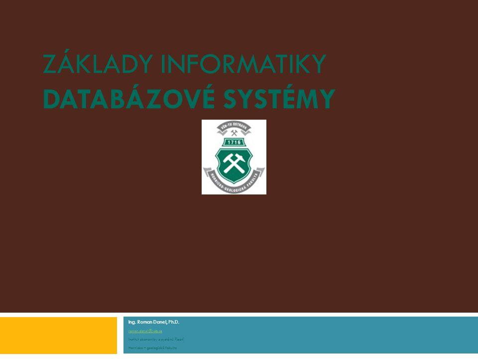 ZÁKLADY INFORMATIKY DATABÁZOVÉ SYSTÉMY Ing. Roman Danel, Ph.D.