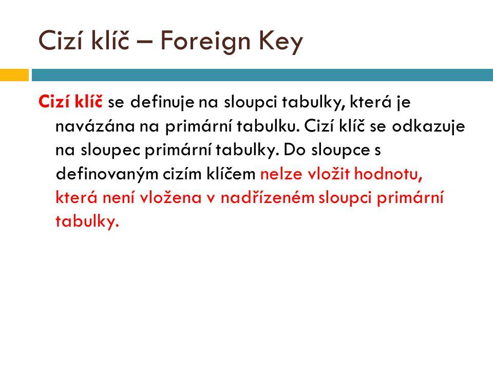 Cizí klíč – Foreign Key Cizí klíč se definuje na sloupci tabulky, která je navázána na primární tabulku.