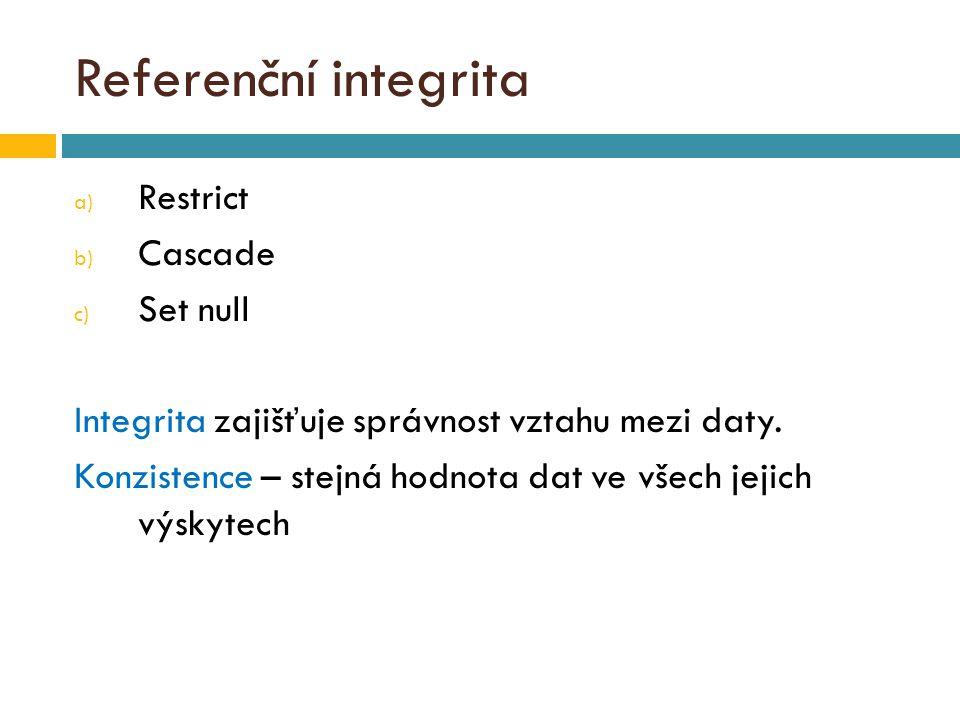 Referenční integrita a) Restrict b) Cascade c) Set null Integrita zajišťuje správnost vztahu mezi daty.