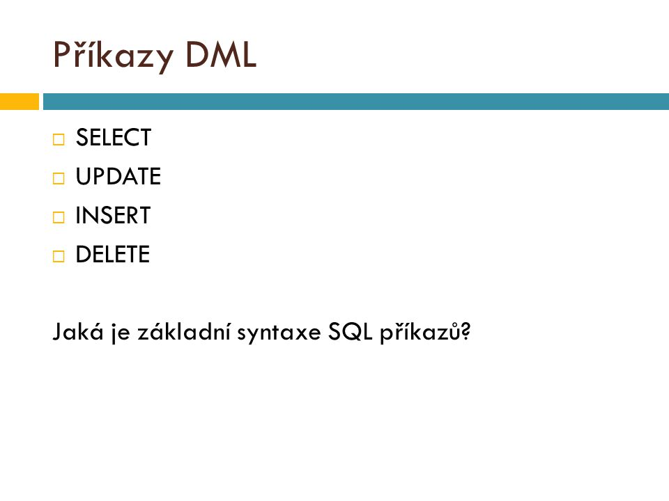 Příkazy DML  SELECT  UPDATE  INSERT  DELETE Jaká je základní syntaxe SQL příkazů