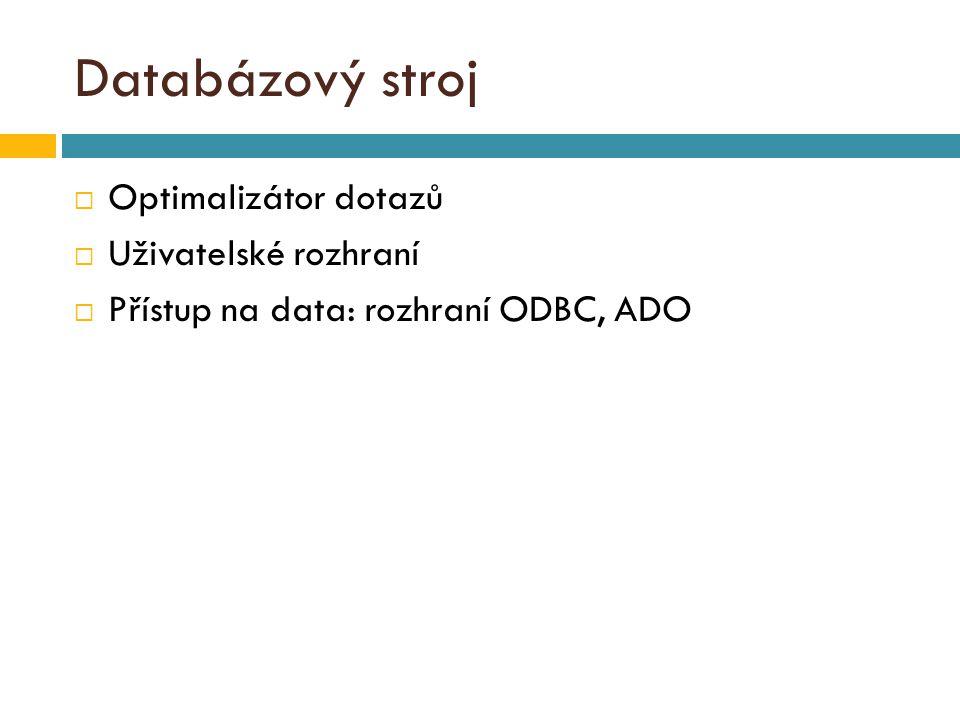 Databázový stroj  Optimalizátor dotazů  Uživatelské rozhraní  Přístup na data: rozhraní ODBC, ADO