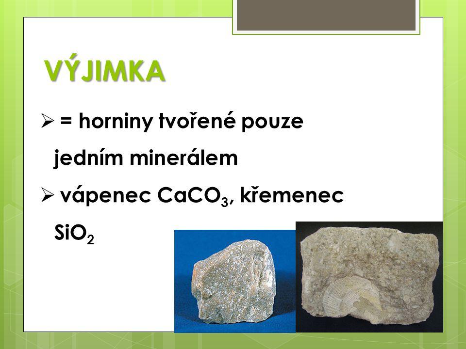 VÝJIMKA  = horniny tvořené pouze jedním minerálem  vápenec CaCO 3, křemenec SiO 2
