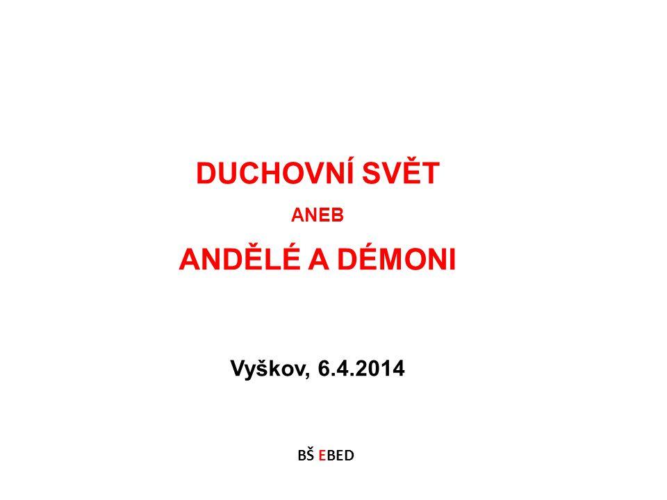 DUCHOVNÍ SVĚT ANEB ANDĚLÉ A DÉMONI Vyškov, 6.4.2014 BŠ EBED