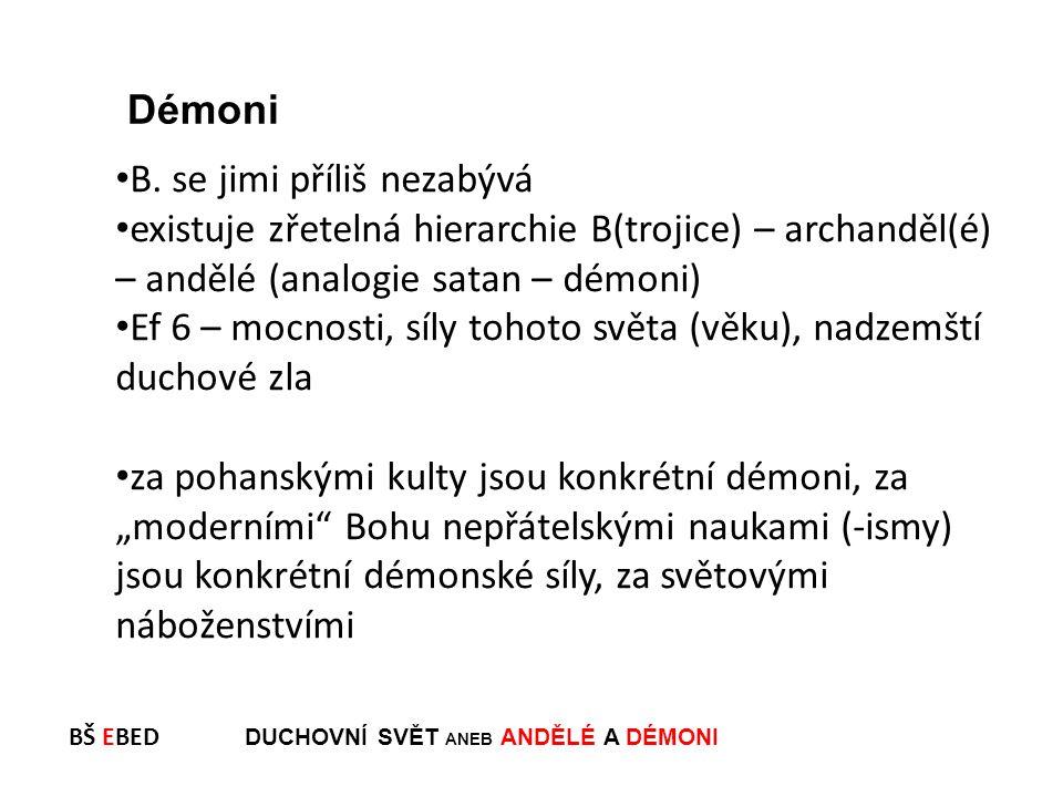 BŠ EBED DUCHOVNÍ SVĚT ANEB ANDĚLÉ A DÉMONI B. se jimi příliš nezabývá existuje zřetelná hierarchie B(trojice) – archanděl(é) – andělé (analogie satan