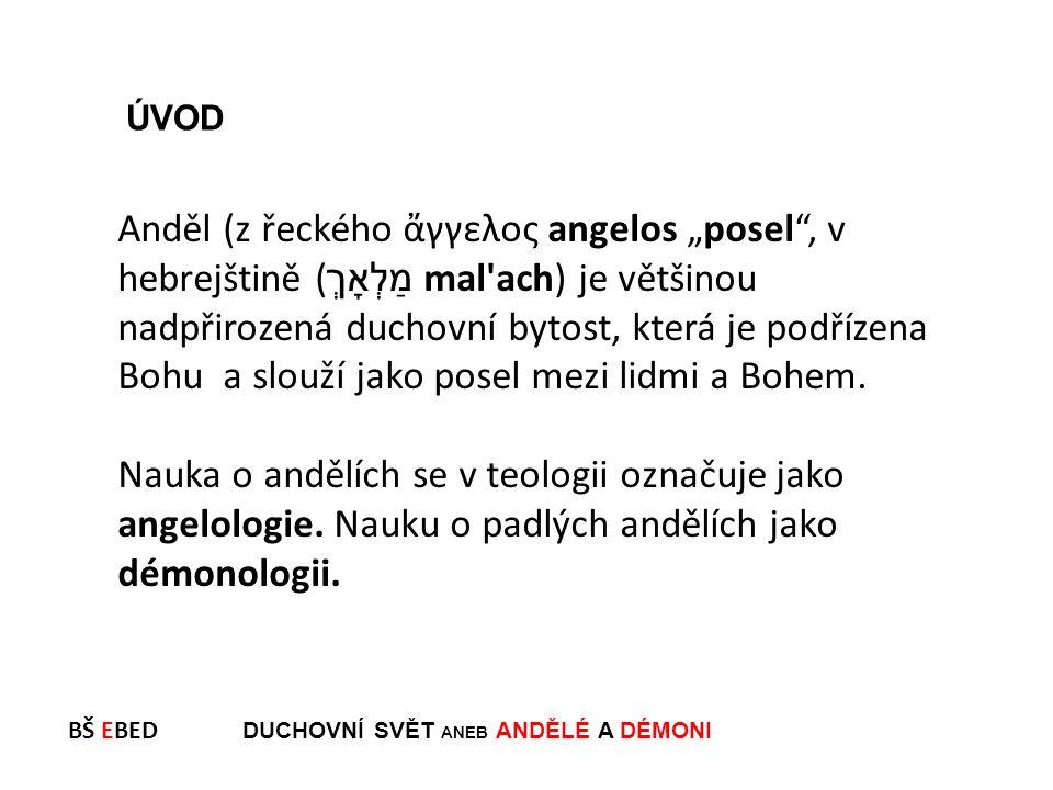 """BŠ EBED DUCHOVNÍ SVĚT ANEB ANDĚLÉ A DÉMONI Anděl (z řeckého ἄγγελος angelos """"posel , v hebrejštině ( מַלְאָךְ  mal ach) je většinou nadpřirozená duchovní bytost, která je podřízena Bohu a slouží jako posel mezi lidmi a Bohem."""